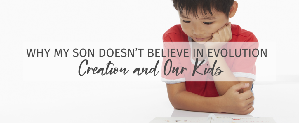 Why My Son Doesn't Believe in Evolution - Creation and our kids.