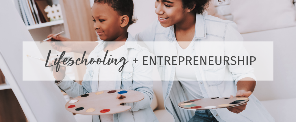 Lifeschooling + Entrepreneurship