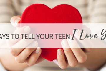 "5 Practical Ways to Tell Your Teen ""I love you!"""