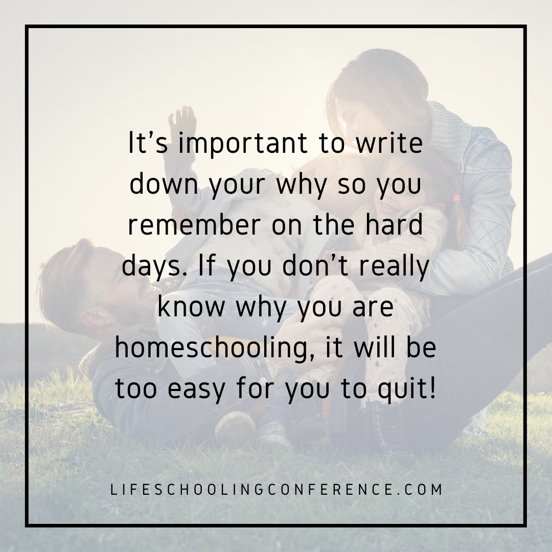 It's important to write down your why so you remember on the hard days. If you don't really know why you are homeschooling, it will be too easy for you to quit!